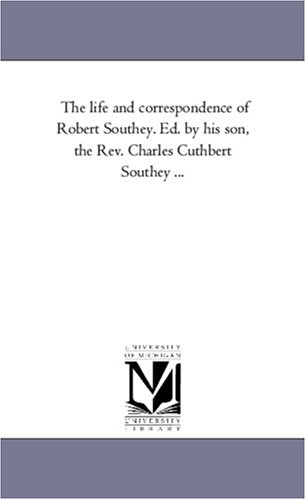 The life and correspondence of Robert Southey. Ed. by his son, the Rev. Charles Cuthbert Southey .....