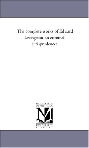 The complete works of Edward Livingston on criminal jurisprudence:: Michigan Historical Reprint ...