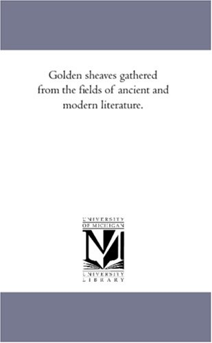 9781425564933: Golden sheaves gathered from the fields of ancient and modern literature.