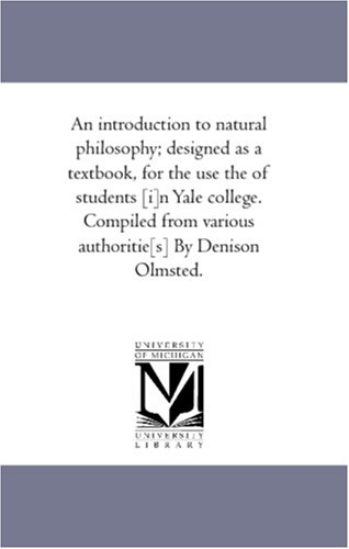An Introduction to Natural Philosophy Designed as a Text-Book, for the Use the of Students In Yale ...