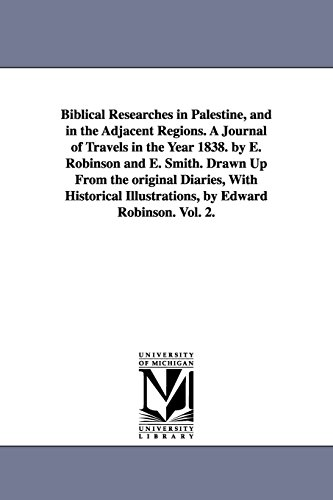Biblical Researches in Palestine, and in the Adjacent Regions. a Journal of Travels in the Year ...
