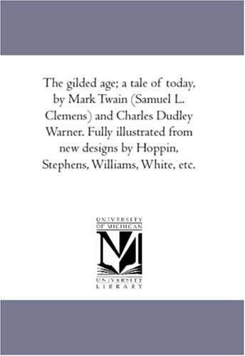 9781425565831: The gilded age; a tale of today, by Mark Twain (Samuel L. Clemens) and Charles Dudley Warner. Fully illustrated from new designs by Hoppin, Stephens, Williams, White, etc.