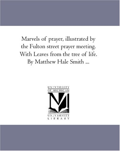 Marvels of Prayer, Illustrated by the Fulton Street Prayer Meeting. with Leaves from the Tree of ...