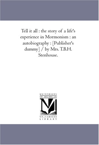 9781425565954: Tell it all : the story of a life's experience in Mormonism : an autobiography : [Publisher's dummy] / by Mrs. T.B.H. Stenhouse.