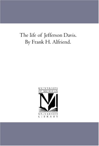 The life of Jefferson Davis. By Frank H. Alfriend.: Alfriend, Frank H.