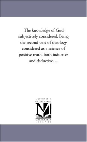 The knowledge of God, subjectively considered. Being the second part of theology considered as a ...