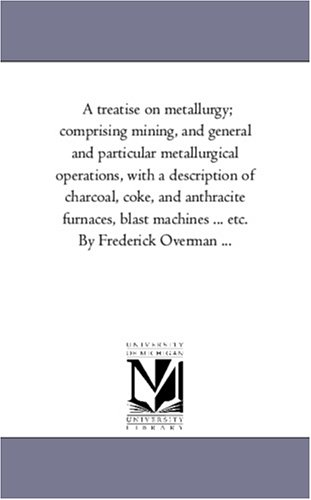 9781425569266: A treatise on metallurgy; comprising mining, and general and particular metallurgical operations, with a description of charcoal, coke, and anthracite ... ... etc. By Frederick Overman ...: Vol. 2