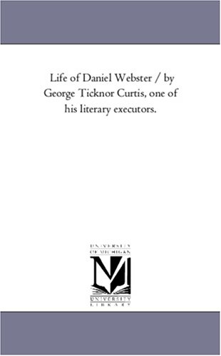 9781425570026: Life of Daniel Webster / by George Ticknor Curtis, one of his literary executors.