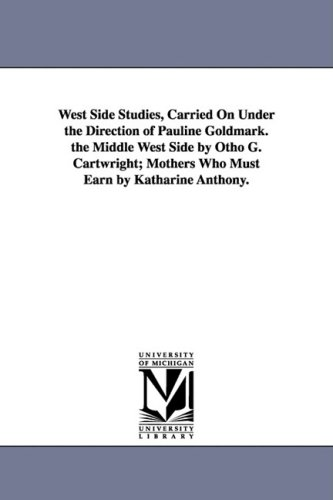 West Side Studies, Carried on Under the Direction of Pauline Goldmark. the Middle West Side by Otho...