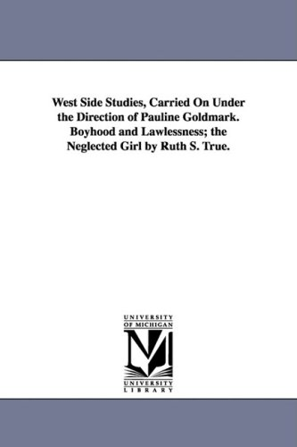 West Side Studies, Carried on Under the Direction of Pauline Goldmark. Boyhood and Lawlessness; The...