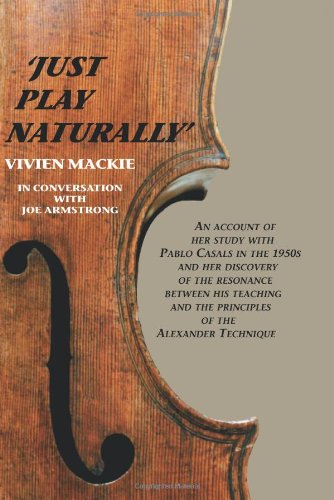 9781425708696: Just Play Naturally: An account of her study with Pablo Casals in the 1950's and her discovery of the resonance between his teaching and the principles of the Alexander Technique