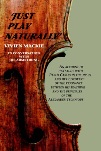 9781425708702: Just Play Naturally: An account of her study with Pablo Casals in the 1950's and her discovery of the resonance between his teaching and the principles of the Alexander Technique