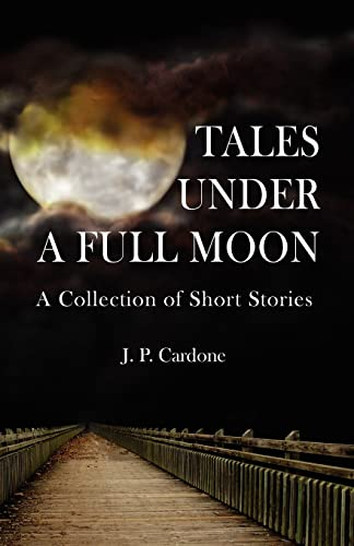 Tales Under A Full Moon: A Collection of Short Stories: Cardone, John P.