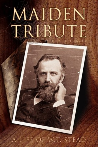 Maiden Tribute: A Life of W.T. Stead: Grace Eckley