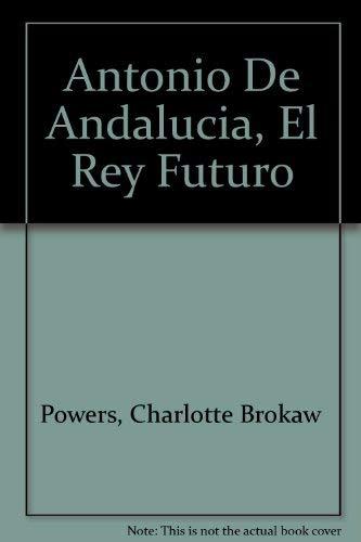 Antonio De Andalucia, El Rey Futuro (Spanish Edition): Powers, Charlotte Brokaw