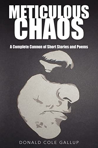 Meticulous Chaos A Complete Cannon of Short Stories and Poems: Donald Cole Gallup