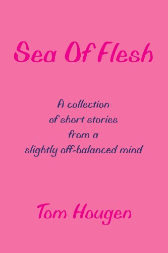 Sea Of Flesh: A collection of short stories from a slightly off-balanced mind: Tom Hougen
