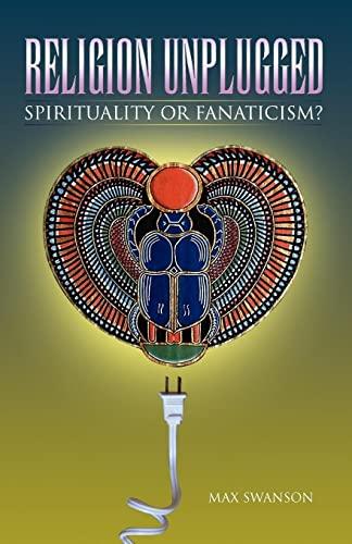 Religion Unplugged: Spirituality or Fanaticism?: Max Swanson
