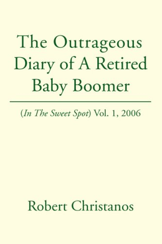 The Outrageous Diary of a Retired Baby Boomer: (In The Sweet Spot) Vol. 1, 2006: Christanos, Robert