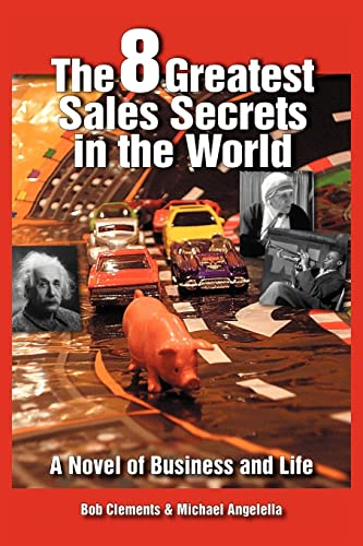The 8 Greatest Sales Secrets in the World: A Novel of Business and Life: Clements, Bob; Angelella, ...