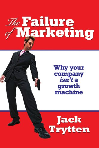 The Failure of Marketing: Why Your Company Isn't A Growth Machine: Jack Trytten