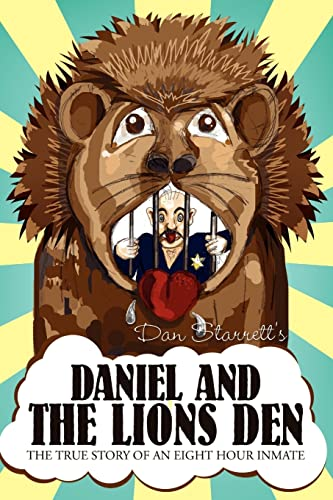 Daniel and the Lions Den: The True Story Of An Eight Hour Inmate: Dan Starrett