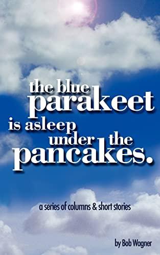 9781425905170: The Blue Parakeet is Asleep Under The Pancakes