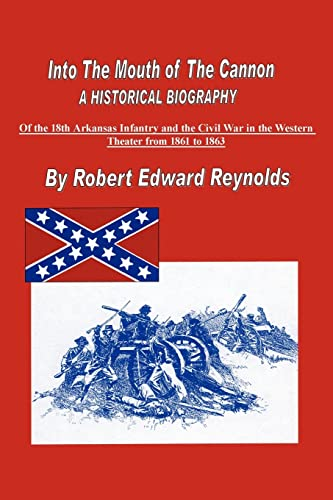 9781425906054: Into The Mouth of The Cannon: A Historical Biography of the 18th Arkansas Infantry and the Civil War in the Western Theater from 1861 to 1863