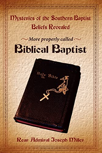 Mysteries of the Southern Baptist Beliefs Revealed: More properly called Biblical Baptists: Joseph ...