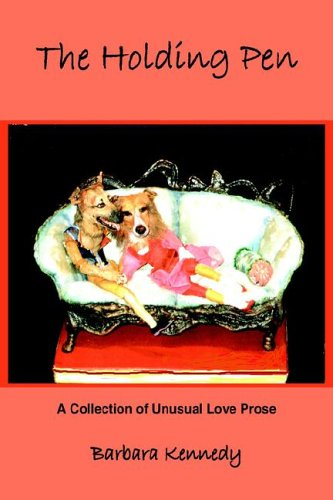 The Holding Pen: A Collection of Unusual Love Prose: Barbara Kennedy