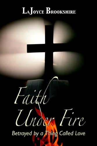 Faith Under Fire: Betrayed By A Thing Called Love: Brookshire, LaJoyce