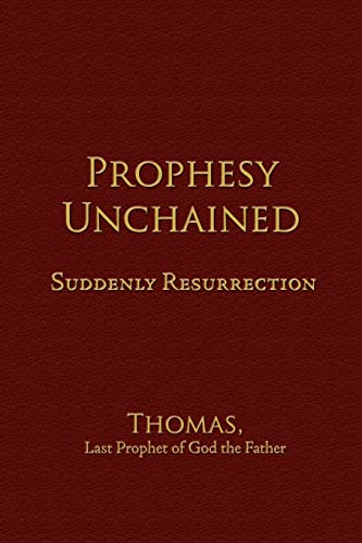 Prophesy Unchained Suddenly Resurrection: Last Prophet of God the Father Thomas