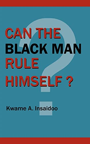 Can The Black Man Rule Himself?: Kwame, A. Insaidoo