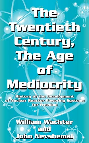 9781425922955: The Twentieth Century, The Age of Mediocrity: History of the Development of Nuclear Reactor Powering Systems for Freedom