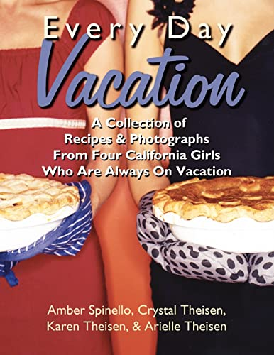 Every Day Vacation: A Collection of Recipes & Photographs From Four California Girls Who Are ...