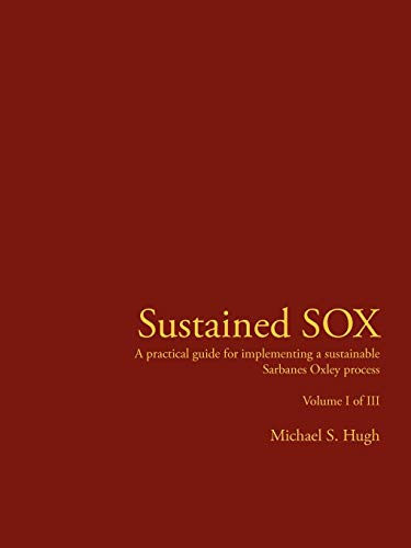 9781425924836: Sustained SOX: A practical guide for implementing a sustainable Sarbanes Oxley process Volume I of III: 1-3