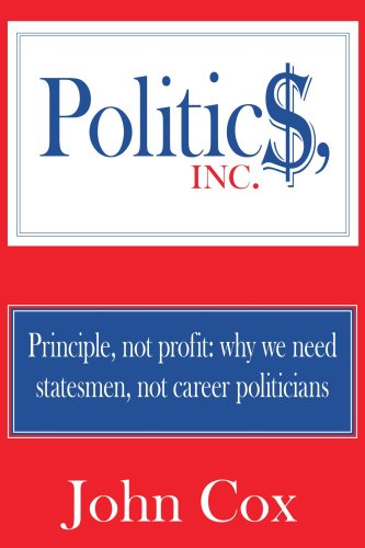 Politics, Inc.: Principle, not profit: why we need statesmen, not career politicians (9781425936136) by Cox, John