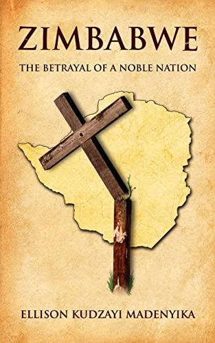 Zimbabwe The Betrayal of a Noble Nation: Ellison Madenyika