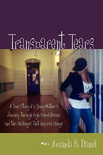 9781425938901: Transparent Tears: A True Story of a Young Mother's Journey through High School Drama and the Challenges That Inspired Change