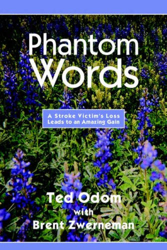 Phantom Words: A Stroke Victim's Loss Leads to an Amazing Gain: Ted Odom with Brent Zwerneman