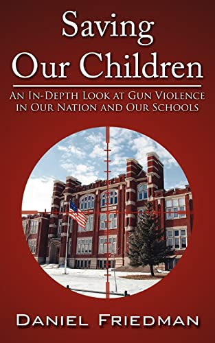Saving Our Children: An In-Depth Look at Gun Violence in Our Nation and Our Schools (9781425939571) by Daniel Friedman
