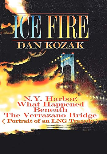 9781425947866: ICE FIRE: N.Y. Harbor: What Happened Beneath The Verrazano Bridge (Portrait of an LNG Tragedy)