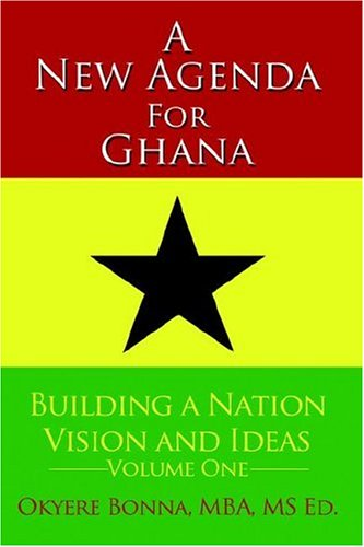 A New Agenda for Ghana: Building a Nation on Vision and Ideas, Volume One: Bonna, Okyere