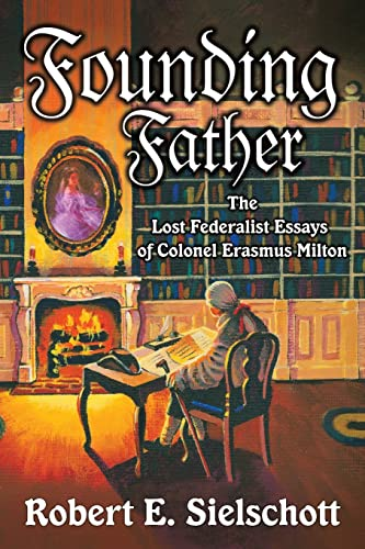 Founding Father: The Lost Federalist Essays of Colonel Erasmus Milton: Robert Sielschott