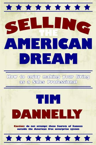 Selling the American Dream: How to Enjoy Making Your Living as a Sales Professional: Tim Dannelly