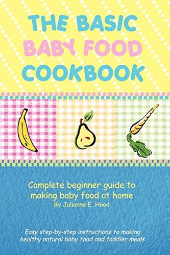 The Basic Baby Food Cookbook: Complete beginner: Hood, Julianne E.