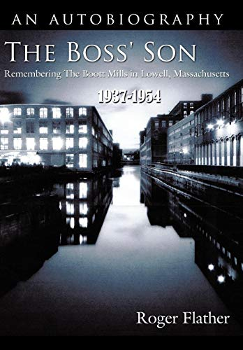 The Boss Son: Remembering the Boott Mills in Lowell, Massachusetts 1937-1954: Roger Flather