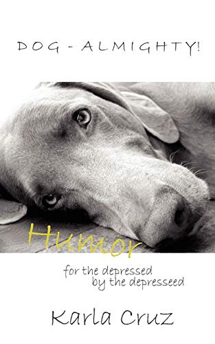 Dog-Almighty Humor for the Depressed by the Depressed: Karla Cruz-Swanson