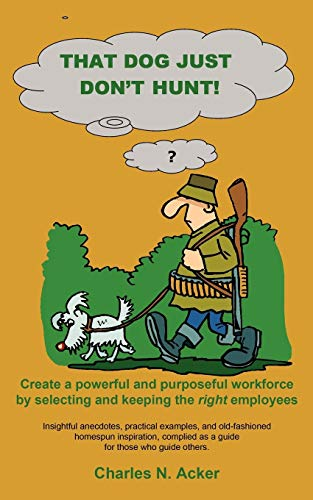 That Dog Just Dont Hunt Create a powerful and purposeful workforce by selecting and keeping the ...
