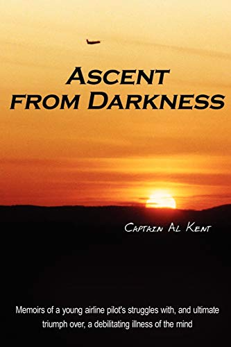 9781425975777: Ascent from Darkness: Memoirs of a young airline pilot's struggles with, and ultimate triumph over, a debilitating illness of the mind